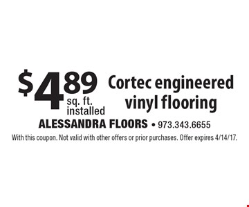 $4.89 sq. ft. installed Cortec engineered vinyl flooring. With this coupon. Not valid with other offers or prior purchases. Offer expires 4/14/17.