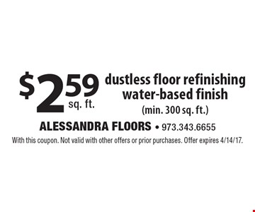 $2.59 sq. ft. dustless floor refinishing water-based finish (min. 300 sq. ft.). With this coupon. Not valid with other offers or prior purchases. Offer expires 4/14/17.
