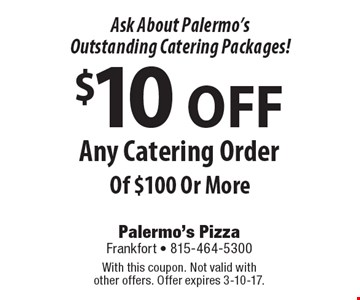 Ask About Palermo's Outstanding Catering Packages! $10 OFF Any Catering Order Of $100 Or More. With this coupon. Not valid with other offers. Offer expires 3-10-17.