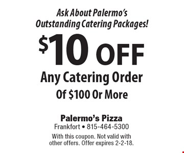 Ask About Palermo's Outstanding Catering Packages! $10 OFF Any Catering Order Of $100 Or More. With this coupon. Not valid with other offers. Offer expires 2-2-18.
