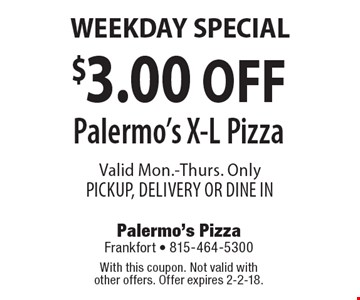WEEKDAY SPECIAL $3.00 OFF Palermo's X-L Pizza Valid Mon.-Thurs. OnlyPICKUP, DELIVERY OR DINE IN. With this coupon. Not valid with other offers. Offer expires 2-2-18.