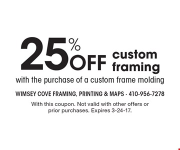 25% Off custom framing with the purchase of a custom frame molding. With this coupon. Not valid with other offers or prior purchases. Expires 3-24-17.