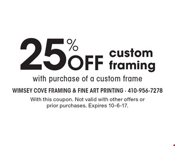25% Off custom framing with purchase of a custom frame. With this coupon. Not valid with other offers or prior purchases. Expires 10-6-17.