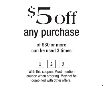 $5 off any purchase of $30 or more, can be used 3 times. With this coupon. Must mention coupon when ordering. May not be combined with other offers.