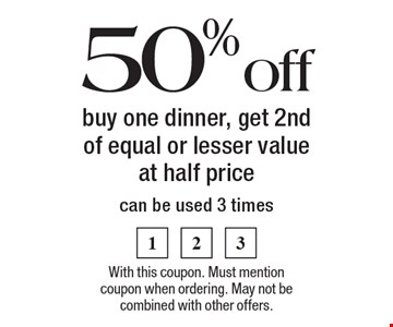 50% off buy one dinner, get 2nd of equal or lesser value at half price, can be used 3 times. With this coupon. Must mention coupon when ordering. May not be combined with other offers.