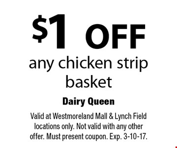 $1 off any chicken strip basket. Valid at Westmoreland Mall & Lynch Field locations only. Not valid with any other offer. Must present coupon. Exp. 3-10-17.