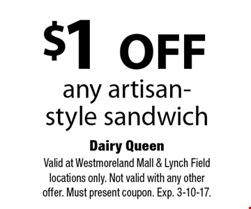 $1 off any artisan-style sandwich. Valid at Westmoreland Mall & Lynch Field locations only. Not valid with any other offer. Must present coupon. Exp. 3-10-17.