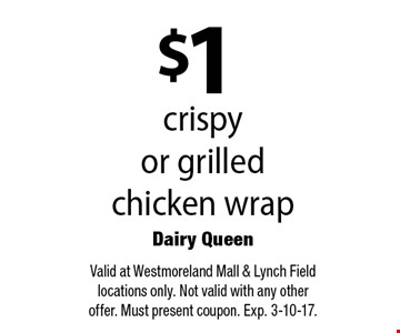 $1 crispy or grilled chicken wrap. Valid at Westmoreland Mall & Lynch Field locations only. Not valid with any other offer. Must present coupon. Exp. 3-10-17.