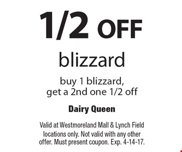 1/2 OFF blizzard buy 1 blizzard, get a 2nd one 1/2 off. Valid at Westmoreland Mall & Lynch Field locations only. Not valid with any other offer. Must present coupon. Exp. 4-14-17.