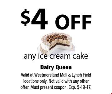 $4 OFF any ice cream cake. Valid at Westmoreland Mall & Lynch Field locations only. Not valid with any other offer. Must present coupon. Exp. 5-19-17.