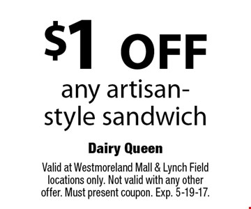 $1 OFF any artisan-style sandwich. Valid at Westmoreland Mall & Lynch Field locations only. Not valid with any other offer. Must present coupon. Exp. 5-19-17.