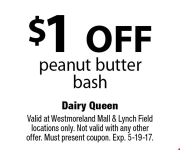 $1 OFF peanut butter bash. Valid at Westmoreland Mall & Lynch Field locations only. Not valid with any other offer. Must present coupon. Exp. 5-19-17.