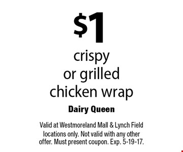 $1 crispy or grilled chicken wrap. Valid at Westmoreland Mall & Lynch Field locations only. Not valid with any other offer. Must present coupon. Exp. 5-19-17.