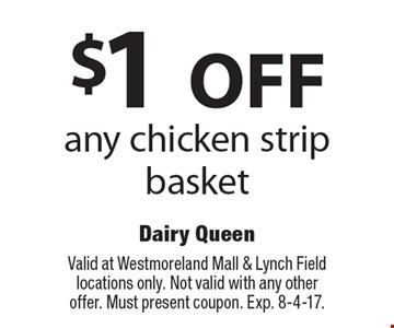 $1 off any chicken strip basket. Valid at Westmoreland Mall & Lynch Field locations only. Not valid with any other offer. Must present coupon. Exp. 8-4-17.