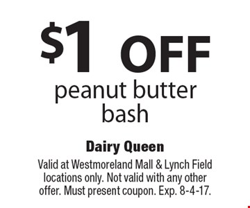 $1 off peanut butter bash. Valid at Westmoreland Mall & Lynch Field locations only. Not valid with any other offer. Must present coupon. Exp. 8-4-17.