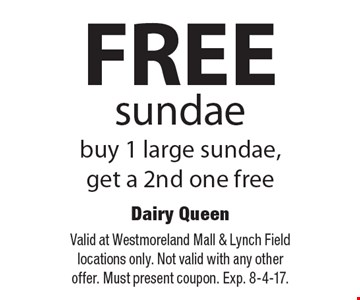 Free sundae. Buy 1 large sundae, get a 2nd one free. Valid at Westmoreland Mall & Lynch Field locations only. Not valid with any other offer. Must present coupon. Exp. 8-4-17.
