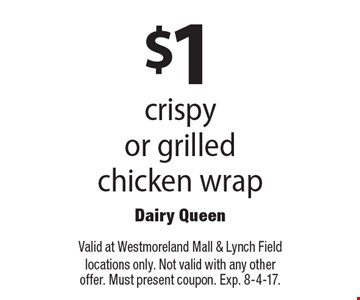 $1 crispy or grilled chicken wrap. Valid at Westmoreland Mall & Lynch Field locations only. Not valid with any other offer. Must present coupon. Exp. 8-4-17.