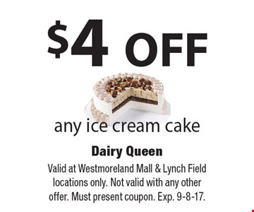 $4 OFF any ice cream cake. Valid at Westmoreland Mall & Lynch Field locations only. Not valid with any other offer. Must present coupon. Exp. 9-8-17.