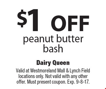 $1 OFF peanut butter bash. Valid at Westmoreland Mall & Lynch Field locations only. Not valid with any other offer. Must present coupon. Exp. 9-8-17.