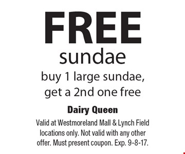 FREE sundae. Buy 1 large sundae, get a 2nd one free. Valid at Westmoreland Mall & Lynch Field locations only. Not valid with any other offer. Must present coupon. Exp. 9-8-17.
