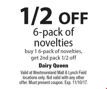 1/2 OFF 6-pack of novelties buy 1 6-pack of novelties, get 2nd pack 1/2 off. Valid at Westmoreland Mall & Lynch Field locations only. Not valid with any other offer. Must present coupon. Exp. 11/10/17.