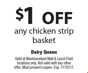 $1 OFF any chicken strip basket. Valid at Westmoreland Mall & Lynch Field locations only. Not valid with any other offer. Must present coupon. Exp. 11/10/17.