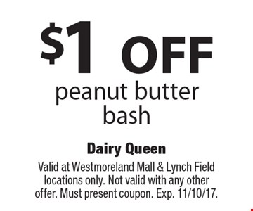 $1 OFF peanut butter bash. Valid at Westmoreland Mall & Lynch Field locations only. Not valid with any other offer. Must present coupon. Exp. 11/10/17.