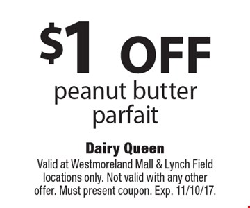 $1 OFF peanut butter parfait. Valid at Westmoreland Mall & Lynch Field locations only. Not valid with any other offer. Must present coupon. Exp. 11/10/17.