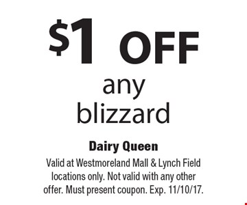 $1 OFF any blizzard. Valid at Westmoreland Mall & Lynch Field locations only. Not valid with any other offer. Must present coupon. Exp. 11/10/17.