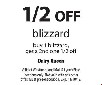 1/2 OFF blizzard buy 1 blizzard, get a 2nd one 1/2 off. Valid at Westmoreland Mall & Lynch Field locations only. Not valid with any other offer. Must present coupon. Exp. 11/10/17.
