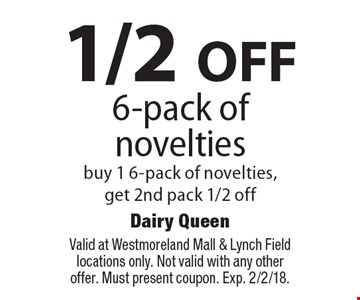 1/2 OFF 6-pack of novelties. Buy 1 6-pack of novelties, get 2nd pack 1/2 off. Valid at Westmoreland Mall & Lynch Field locations only. Not valid with any other offer. Must present coupon. Exp. 2/2/18.