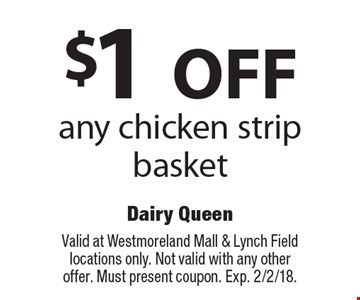 $1 OFF any chicken strip basket. Valid at Westmoreland Mall & Lynch Field locations only. Not valid with any other offer. Must present coupon. Exp. 2/2/18.