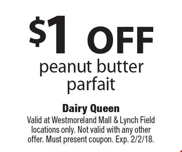 $1 OFF peanut butter parfait. Valid at Westmoreland Mall & Lynch Field locations only. Not valid with any other offer. Must present coupon. Exp. 2/2/18.