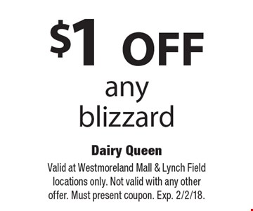 $1 OFF any blizzard. Valid at Westmoreland Mall & Lynch Field locations only. Not valid with any other offer. Must present coupon. Exp. 2/2/18.