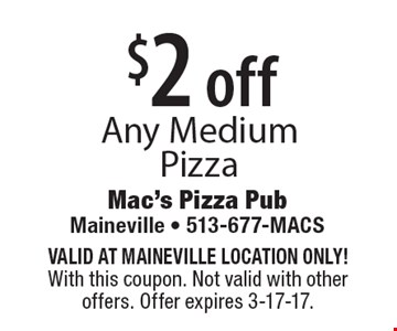 $2 off Any Medium Pizza. VALID AT MAINEVILLE LOCATION ONLY! With this coupon. Not valid with other offers. Offer expires 3-17-17.