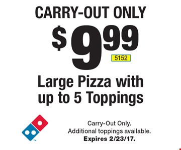 CARRY-OUT ONLY $9.99 Large Pizza with up to 5 Toppings. Carry-Out Only. Additional toppings available. Expires 2/23/17.