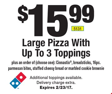 $15.99 Large Pizza With Up To 3 Toppings plus an order of (choose one): Cinnastix, breadsticks, 16pc. parmesan bites, stuffed cheesy bread or marbled cookie brownie. Additional toppings available. Delivery charge extra. Expires 2/23/17.