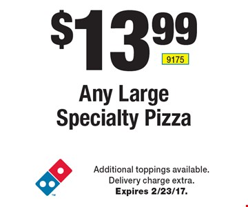 $13.99 Any Large Specialty Pizza. Additional toppings available. Delivery charge extra. Expires 2/23/17.