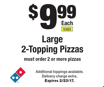 $9.99 Large 2-Topping Pizzas. Must order 2 or more pizzas. Additional toppings available. Delivery charge extra. Expires 2/23/17.