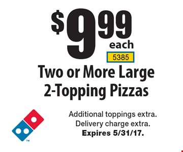 $9.99 each Two or More Large 2-Topping Pizzas. Additional toppings extra. Delivery charge extra. Expires 5/31/17.