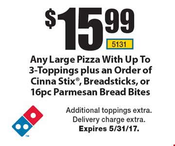 $15.99 Any Large Pizza With Up To 3-Toppings plus an Order of Cinna Stix, Breadsticks, or 16pc Parmesan Bread Bites. Additional toppings extra. Delivery charge extra. Expires 5/31/17.