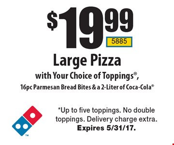 $19.99 Large Pizza with Your Choice of Toppings, 16pc Parmesan Bread Bites & a 2-Liter of Coca-Cola. *Up to five toppings. No double toppings. Delivery charge extra. Expires 5/31/17.