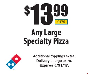 $13.99 Any Large Specialty Pizza. Additional toppings extra. Delivery charge extra. Expires 5/31/17.