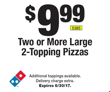 $9.99 Two or More Large 2-Topping Pizzas. Additional toppings available. Delivery charge extra. Expires 6/30/17.