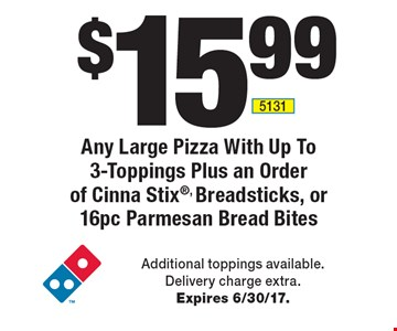 $15.99 Any Large Pizza With Up To 3-Toppings Plus an Order of Cinna Stix, Breadsticks, or 16pc Parmesan Bread Bites. Additional toppings available. Delivery charge extra. Expires 6/30/17.