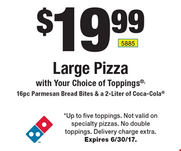 $19.99 Large Pizza with Your Choice of Toppings,16pc Parmesan Bread Bites & a 2-Liter of Coca-Cola. *Up to five toppings. Not valid on specialty pizzas. No double toppings. Delivery charge extra. Expires 6/30/17.