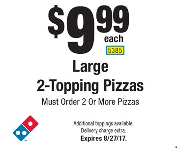 $9.99 each Large 2-Topping Pizzas. Must Order 2 Or More Pizzas. Additional toppings available. Delivery charge extra. Expires 8/27/17. 5385