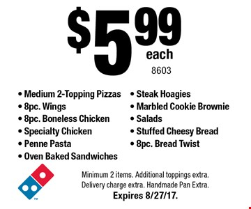 $5.99 each - Medium 2-Topping Pizzas - 8pc. Wings- 8pc. Boneless Chicken - Specialty Chicken - Penne Pasta - Oven Baked Sandwiches - Steak Hoagies - Marbled Cookie Brownie - Salads - Stuffed Cheesy Bread - 8pc. Bread Twist. Minimum 2 items. Additional toppings extra. Delivery charge extra. Handmade Pan Extra. Expires 8/27/17. 8603