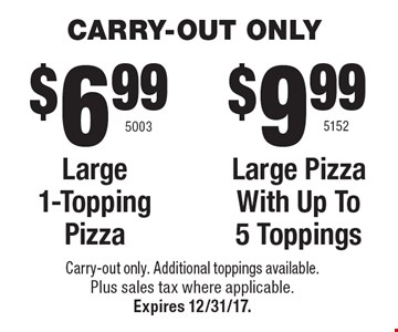 CARRY-OUT ONLY $6.99 Large 1-Topping Pizza. $9.99 Large Pizza With Up To 5 Toppings. . Carry-out only. Additional toppings available. Plus sales tax where applicable.Expires 12/31/17.