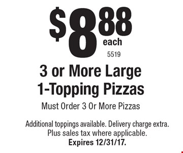$8.88 each 3 or More Large 1-Topping Pizzas Must Order 3 Or More Pizzas. Additional toppings available. Delivery charge extra. Plus sales tax where applicable.Expires 12/31/17. 5519